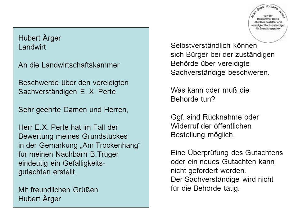Hubert Ärger Landwirt An die Landwirtschaftskammer Beschwerde über den vereidigten Sachverständigen E. X. Perte Sehr geehrte Damen und Herren, Herr E.