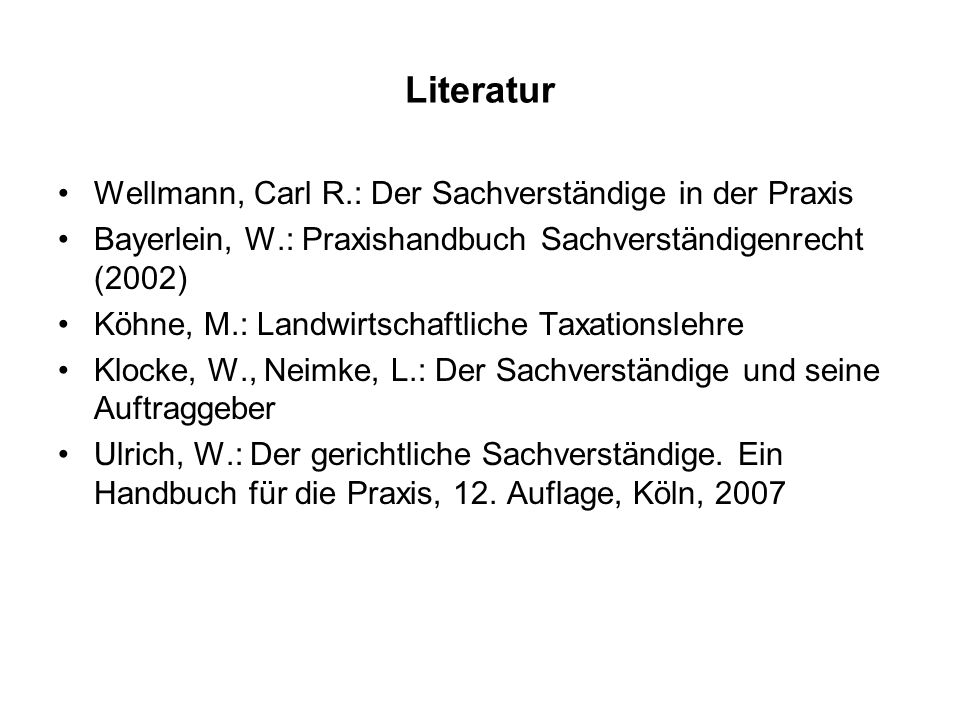 Literatur Wellmann, Carl R.: Der Sachverständige in der Praxis Bayerlein, W.: Praxishandbuch Sachverständigenrecht (2002) Köhne, M.: Landwirtschaftlic
