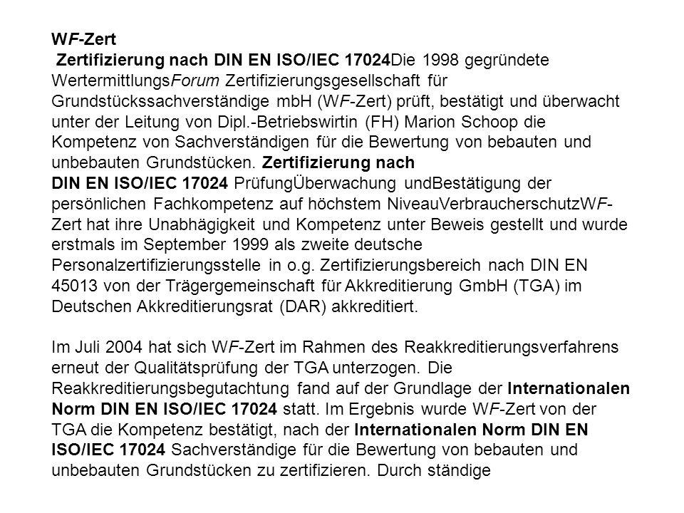WF-Zert Zertifizierung nach DIN EN ISO/IEC 17024Die 1998 gegründete WertermittlungsForum Zertifizierungsgesellschaft für Grundstückssachverständige mbH (WF-Zert) prüft, bestätigt und überwacht unter der Leitung von Dipl.-Betriebswirtin (FH) Marion Schoop die Kompetenz von Sachverständigen für die Bewertung von bebauten und unbebauten Grundstücken.