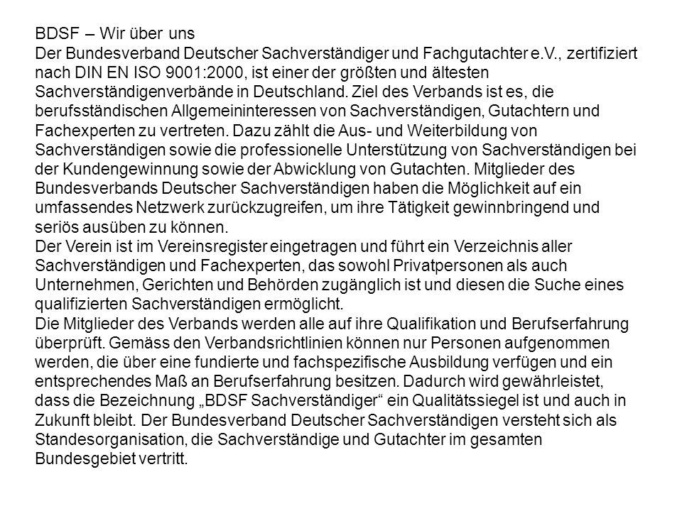 BDSF – Wir über uns Der Bundesverband Deutscher Sachverständiger und Fachgutachter e.V., zertifiziert nach DIN EN ISO 9001:2000, ist einer der größten und ältesten Sachverständigenverbände in Deutschland.