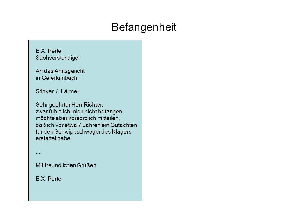 Befangenheit E.X. Perte Sachverständiger An das Amtsgericht in Geierlambach Stinker./. Lärmer Sehr geehrter Herr Richter, zwar fühle ich mich nicht be