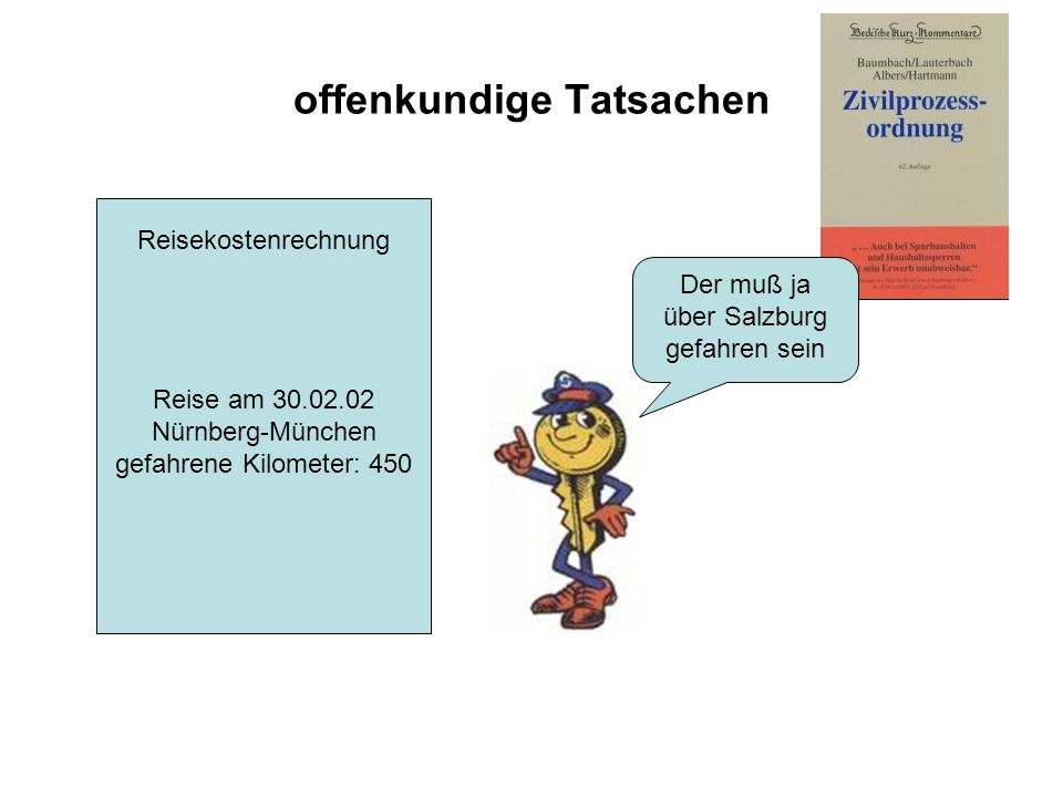 offenkundige Tatsachen Reisekostenrechnung Reise am 30.02.02 Nürnberg-München gefahrene Kilometer: 450 Der muß ja über Salzburg gefahren sein