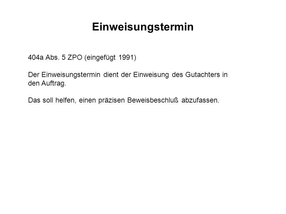 Einweisungstermin 404a Abs. 5 ZPO (eingefügt 1991) Der Einweisungstermin dient der Einweisung des Gutachters in den Auftrag. Das soll helfen, einen pr
