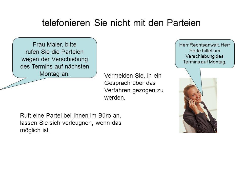 telefonieren Sie nicht mit den Parteien Frau Maier, bitte rufen Sie die Parteien wegen der Verschiebung des Termins auf nächsten Montag an. Herr Recht