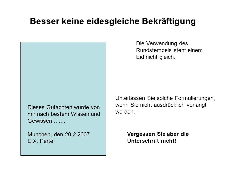 Besser keine eidesgleiche Bekräftigung Dieses Gutachten wurde von mir nach bestem Wissen und Gewissen....... München, den 20.2.2007 E.X. Perte Unterla