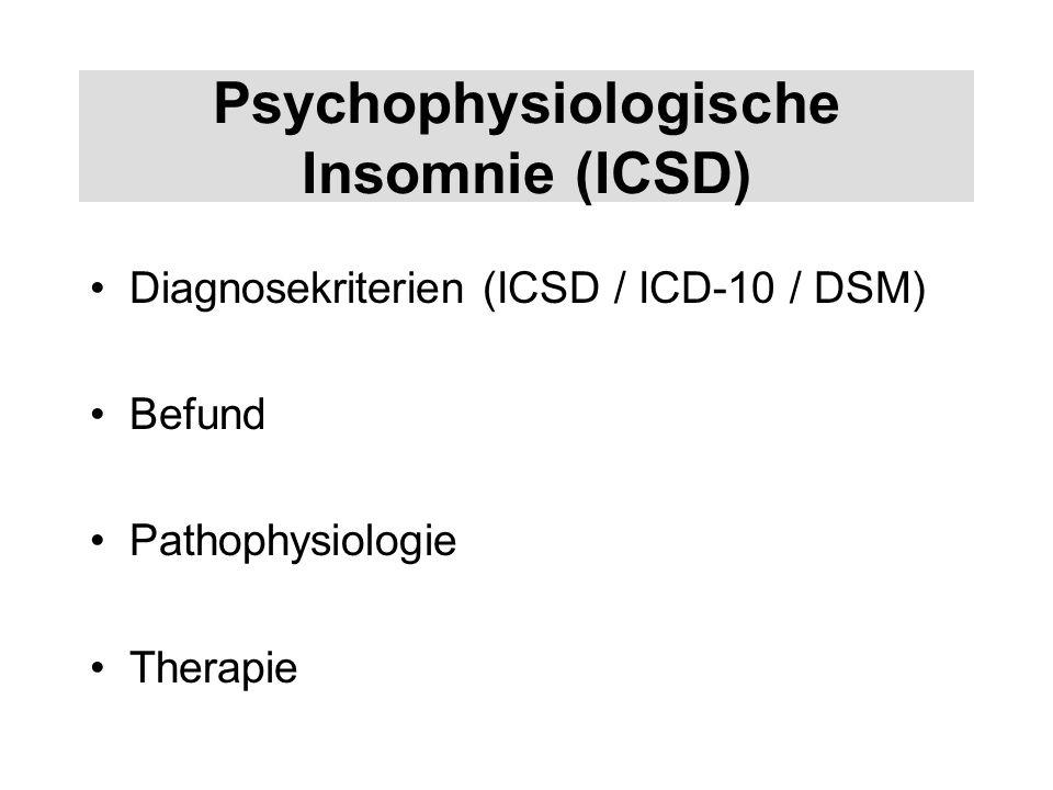 Psychophysiologische Insomnie (ICSD) Diagnosekriterien (ICSD / ICD-10 / DSM) Befund Pathophysiologie Therapie