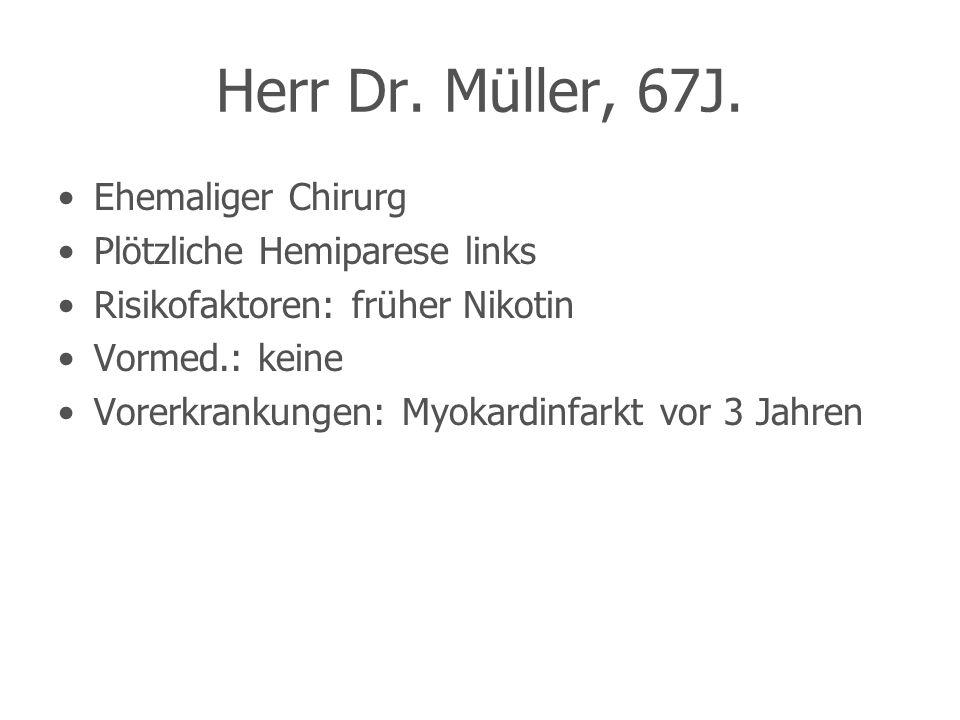 Herr Dr. Müller, 67J. Ehemaliger Chirurg Plötzliche Hemiparese links Risikofaktoren: früher Nikotin Vormed.: keine Vorerkrankungen: Myokardinfarkt vor