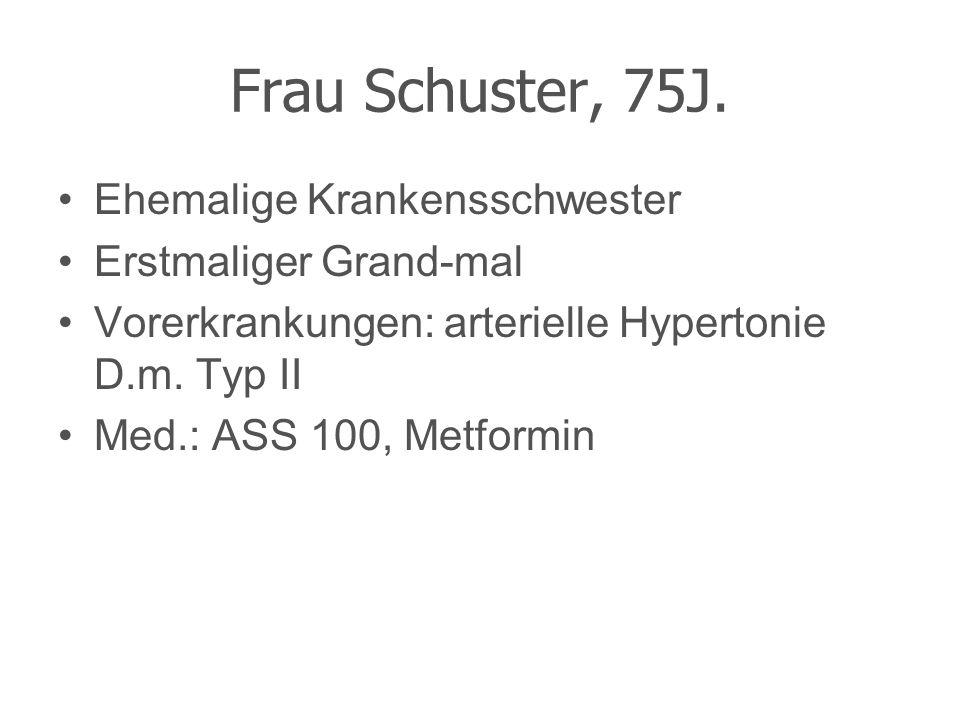 Frau Schuster, 75J. Ehemalige Krankensschwester Erstmaliger Grand-mal Vorerkrankungen: arterielle Hypertonie D.m. Typ II Med.: ASS 100, Metformin