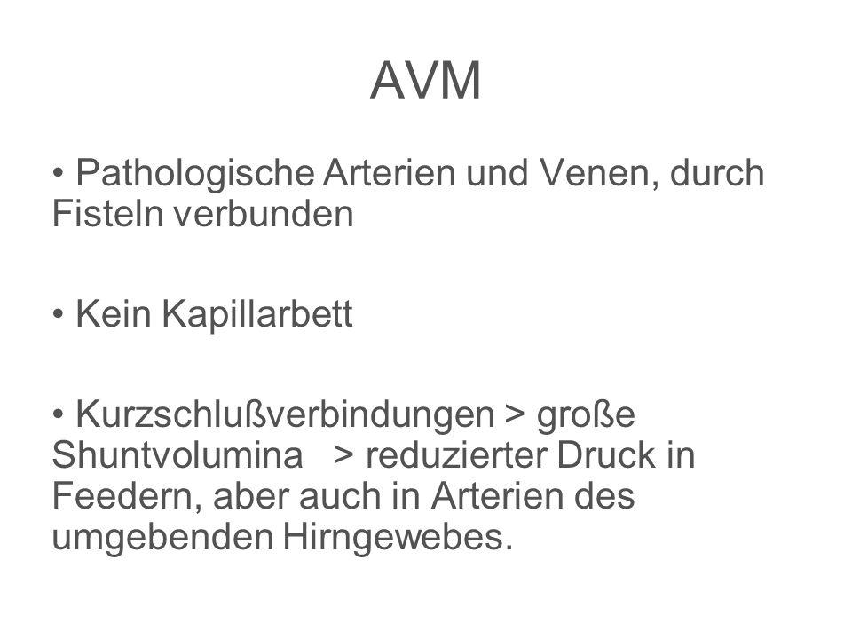 AVM Pathologische Arterien und Venen, durch Fisteln verbunden Kein Kapillarbett Kurzschlußverbindungen > große Shuntvolumina > reduzierter Druck in Feedern, aber auch in Arterien des umgebenden Hirngewebes.