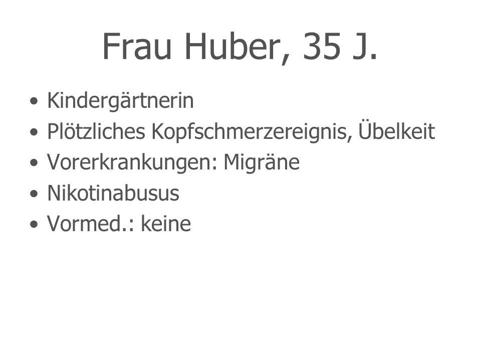Kindergärtnerin Plötzliches Kopfschmerzereignis, Übelkeit Vorerkrankungen: Migräne Nikotinabusus Vormed.: keine Frau Huber, 35 J.