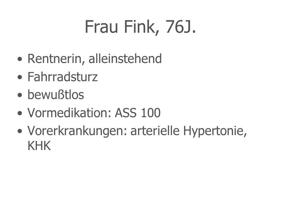 Frau Fink, 76J. Rentnerin, alleinstehend Fahrradsturz bewußtlos Vormedikation: ASS 100 Vorerkrankungen: arterielle Hypertonie, KHK