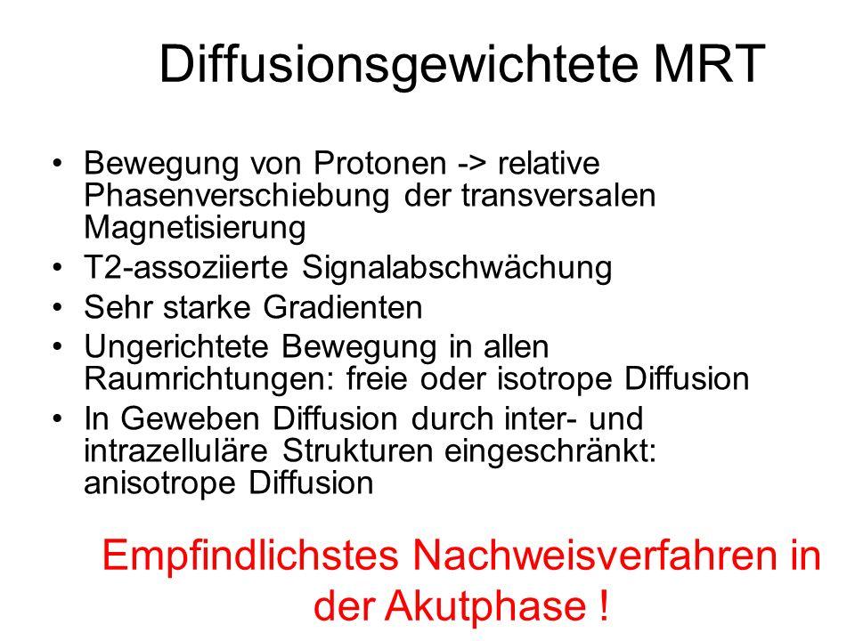 Diffusionsgewichtete MRT Bewegung von Protonen -> relative Phasenverschiebung der transversalen Magnetisierung T2-assoziierte Signalabschwächung Sehr
