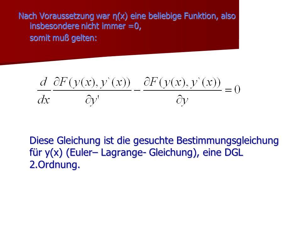 Nach Voraussetzung war η(x) eine beliebige Funktion, also insbesondere nicht immer =0, somit muß gelten: Diese Gleichung ist die gesuchte Bestimmungsg