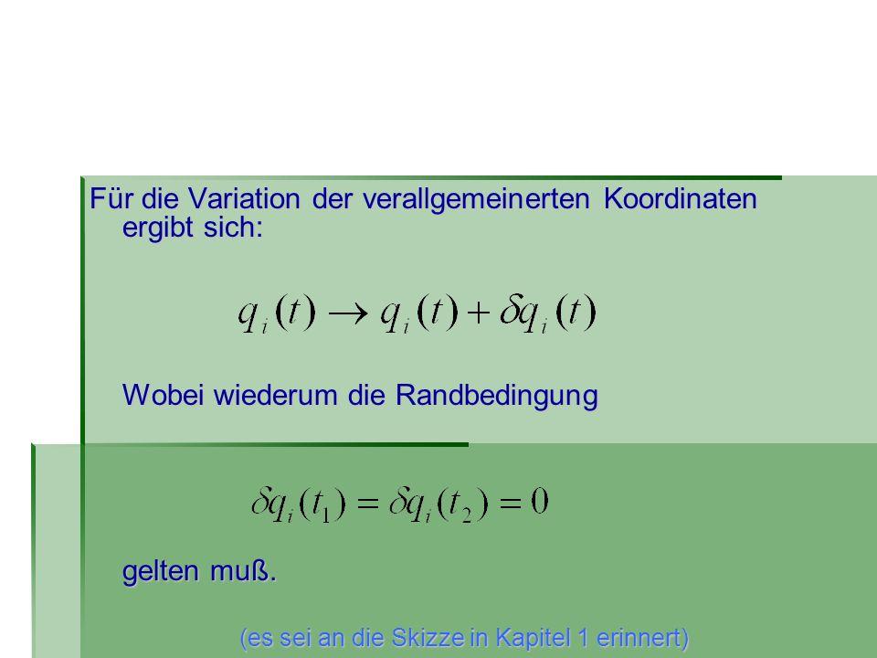 Für die Variation der verallgemeinerten Koordinaten ergibt sich: Wobei wiederum die Randbedingung gelten muß. (es sei an die Skizze in Kapitel 1 erinn