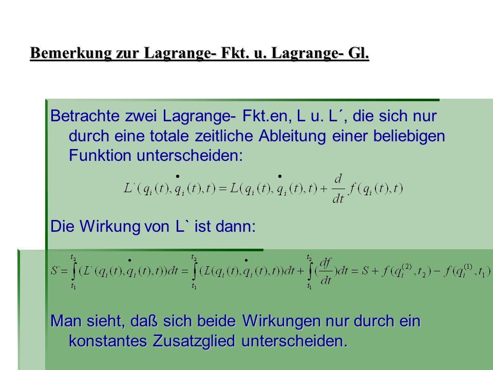 Bemerkung zur Lagrange- Fkt. u. Lagrange- Gl. Betrachte zwei Lagrange- Fkt.en, L u. L´, die sich nur durch eine totale zeitliche Ableitung einer belie