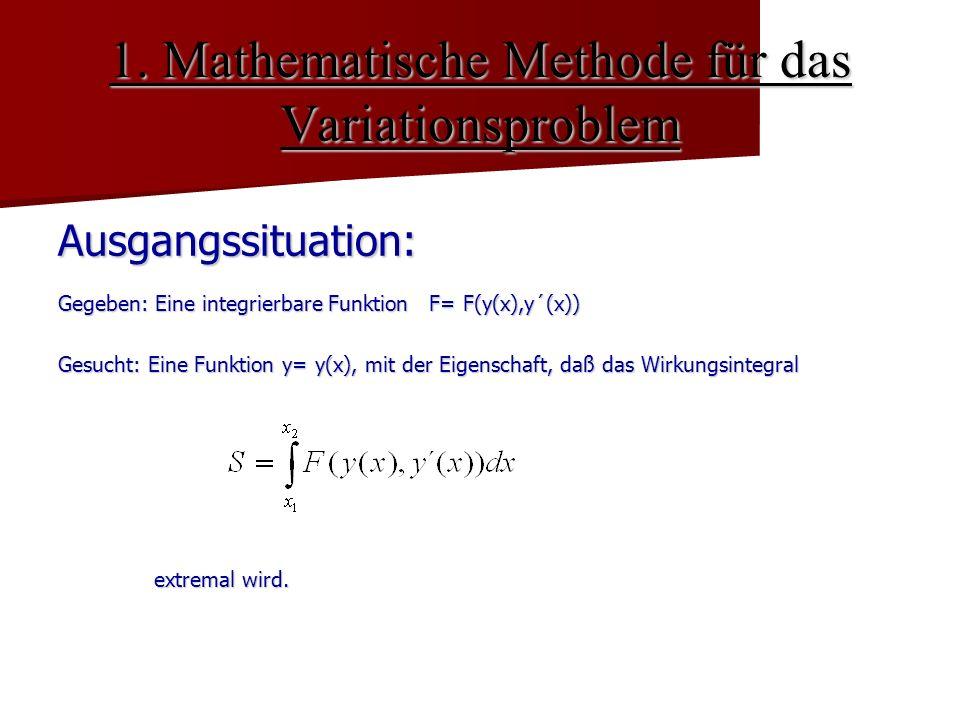 1. Mathematische Methode für das Variationsproblem Ausgangssituation: Gegeben: Eine integrierbare Funktion F= F(y(x),y´(x)) Gesucht: Eine Funktion y=