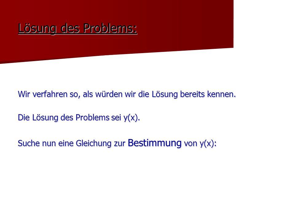 Lösung des Problems: Wir verfahren so, als würden wir die Lösung bereits kennen. Die Lösung des Problems sei y(x). Suche nun eine Gleichung zur Bestim