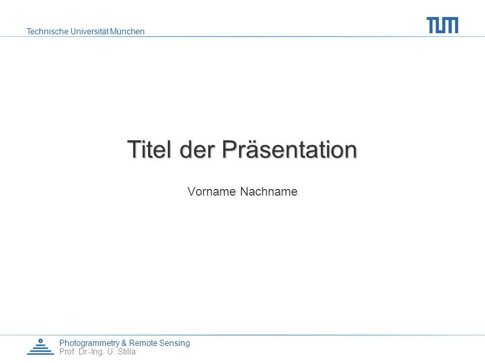 Technische Universität München Photogrammetry & Remote Sensing Prof. Dr.-Ing. U. Stilla Titel der Präsentation Vorname Nachname