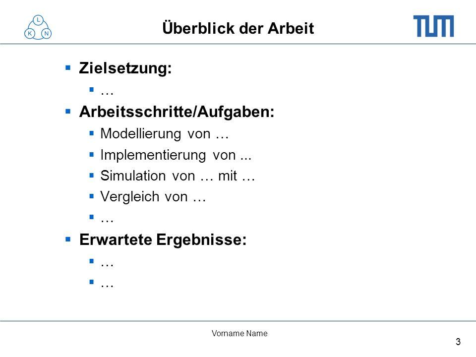 3 Vorname Name Überblick der Arbeit Zielsetzung: … Arbeitsschritte/Aufgaben: Modellierung von … Implementierung von... Simulation von … mit … Vergleic