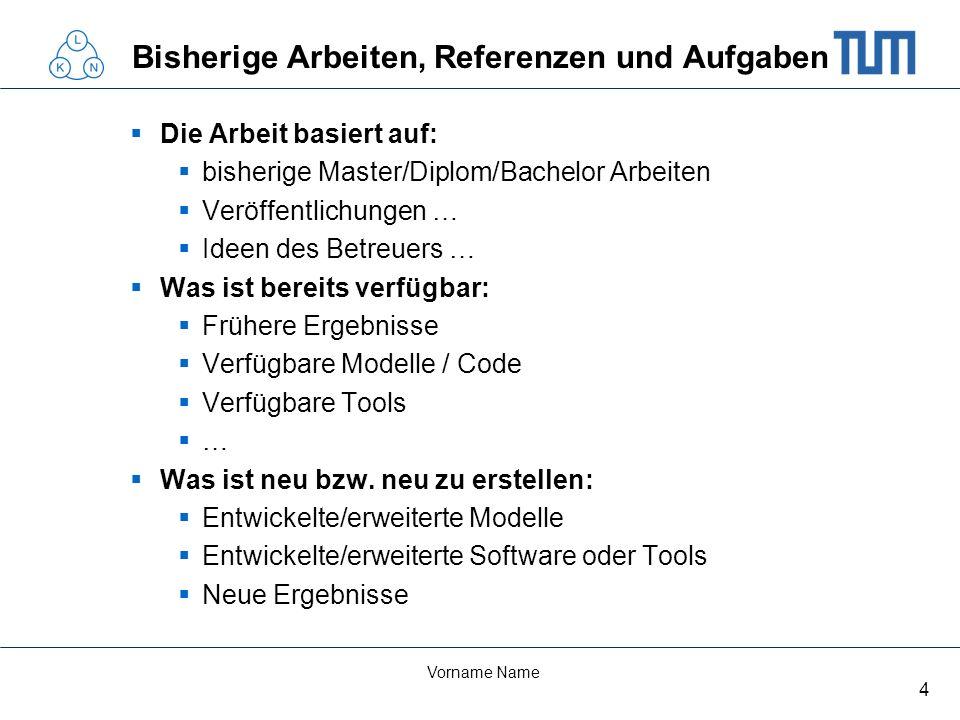 4 Vorname Name Bisherige Arbeiten, Referenzen und Aufgaben Die Arbeit basiert auf: bisherige Master/Diplom/Bachelor Arbeiten Veröffentlichungen … Idee