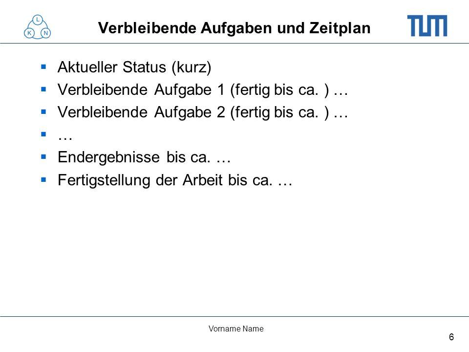 6 Vorname Name Verbleibende Aufgaben und Zeitplan Aktueller Status (kurz) Verbleibende Aufgabe 1 (fertig bis ca.