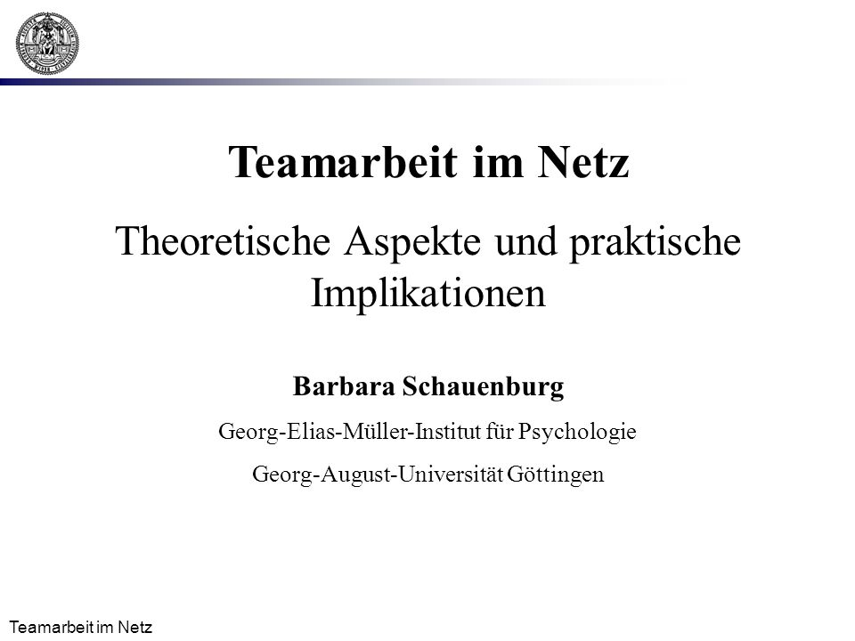 Teamarbeit im Netz Theoretische Aspekte und praktische Implikationen Barbara Schauenburg Georg-Elias-Müller-Institut für Psychologie Georg-August-Universität Göttingen