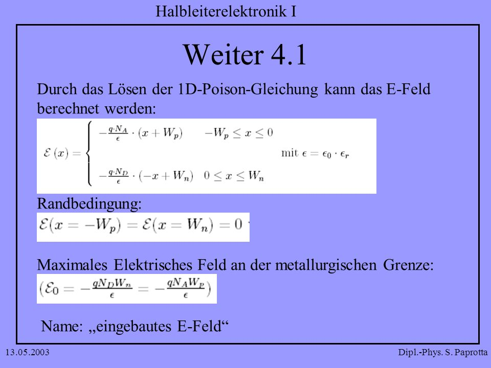 Dipl.-Phys. S. Paprotta Halbleiterelektronik I 13.05.2003 Weiter 4.1 Durch das Lösen der 1D-Poison-Gleichung kann das E-Feld berechnet werden: Randbed