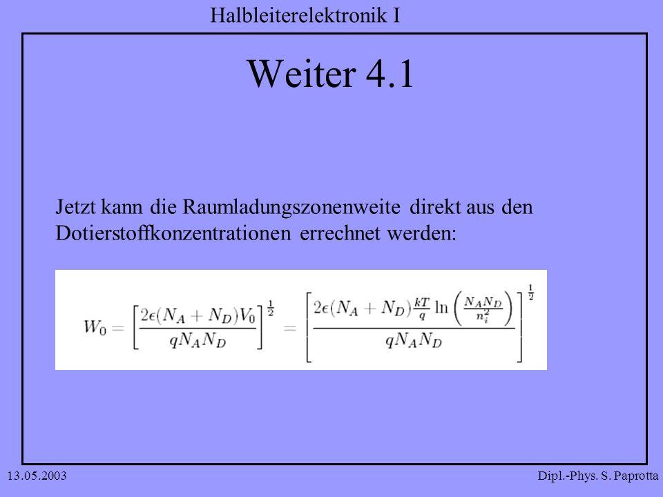 Dipl.-Phys. S. Paprotta Halbleiterelektronik I 13.05.2003 Weiter 4.1 Jetzt kann die Raumladungszonenweite direkt aus den Dotierstoffkonzentrationen er