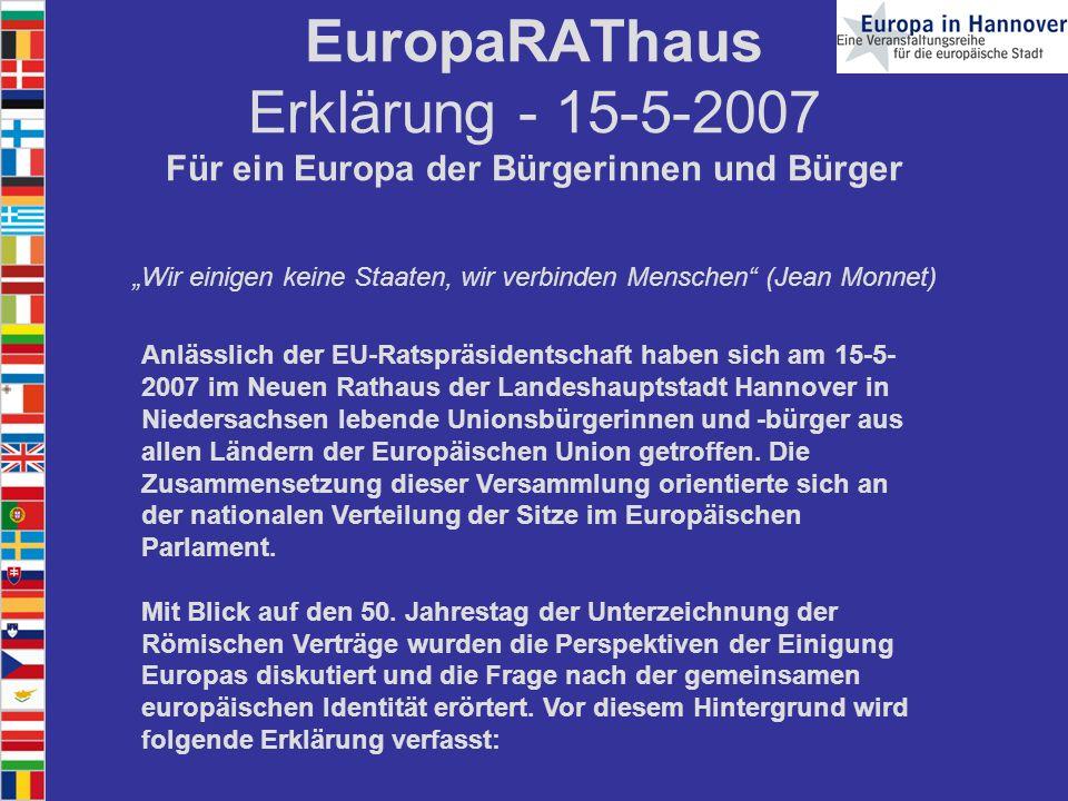 EuropaRAThaus Erklärung - 15-5-2007 Für ein Europa der Bürgerinnen und Bürger Wir einigen keine Staaten, wir verbinden Menschen (Jean Monnet) Anlässlich der EU-Ratspräsidentschaft haben sich am 15-5- 2007 im Neuen Rathaus der Landeshauptstadt Hannover in Niedersachsen lebende Unionsbürgerinnen und -bürger aus allen Ländern der Europäischen Union getroffen.