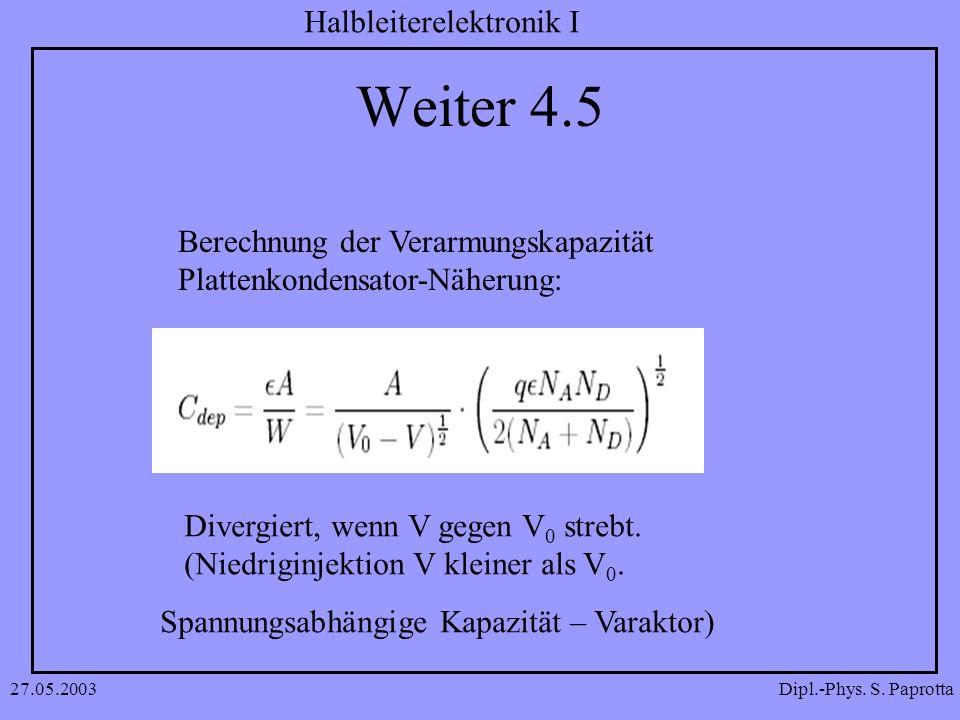 Dipl.-Phys. S. Paprotta Halbleiterelektronik I 27.05.2003 Weiter 4.5 Berechnung der Verarmungskapazität Plattenkondensator-Näherung: Divergiert, wenn