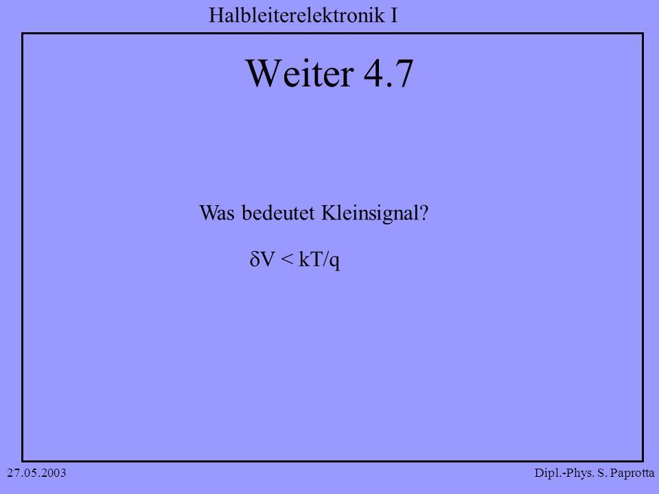 Dipl.-Phys. S. Paprotta Halbleiterelektronik I 27.05.2003 Weiter 4.7 Was bedeutet Kleinsignal? V < kT/q