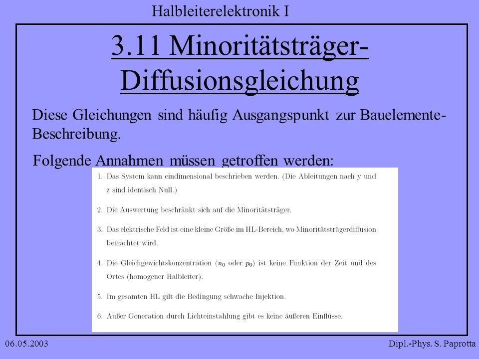 Dipl.-Phys. S. Paprotta Halbleiterelektronik I 06.05.2003 3.11 Minoritätsträger- Diffusionsgleichung Diese Gleichungen sind häufig Ausgangspunkt zur B