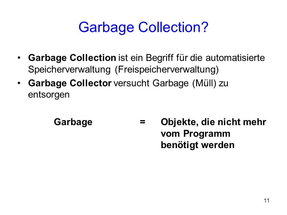 11 Garbage Collection? Garbage Collection ist ein Begriff für die automatisierte Speicherverwaltung (Freispeicherverwaltung) Garbage Collector versuch