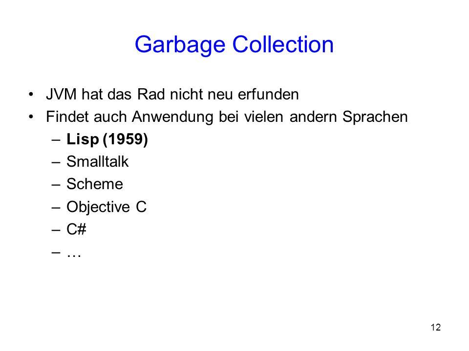 12 Garbage Collection JVM hat das Rad nicht neu erfunden Findet auch Anwendung bei vielen andern Sprachen –Lisp (1959) –Smalltalk –Scheme –Objective C
