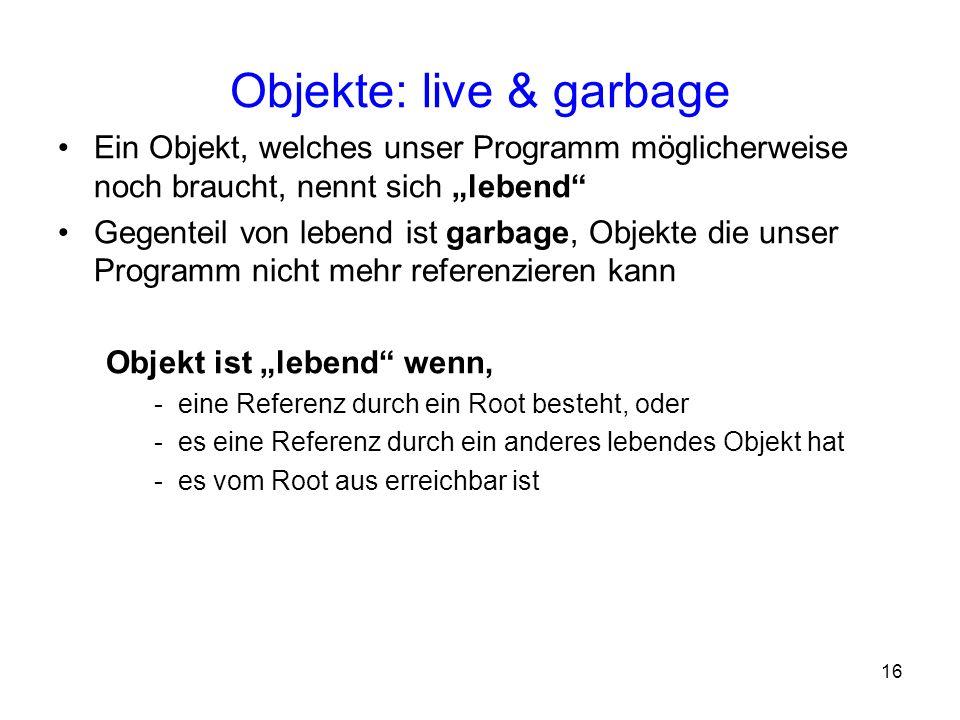 16 Objekte: live & garbage Ein Objekt, welches unser Programm möglicherweise noch braucht, nennt sich lebend Gegenteil von lebend ist garbage, Objekte
