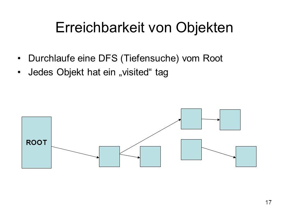 17 Erreichbarkeit von Objekten Durchlaufe eine DFS (Tiefensuche) vom Root Jedes Objekt hat ein visited tag ROOT