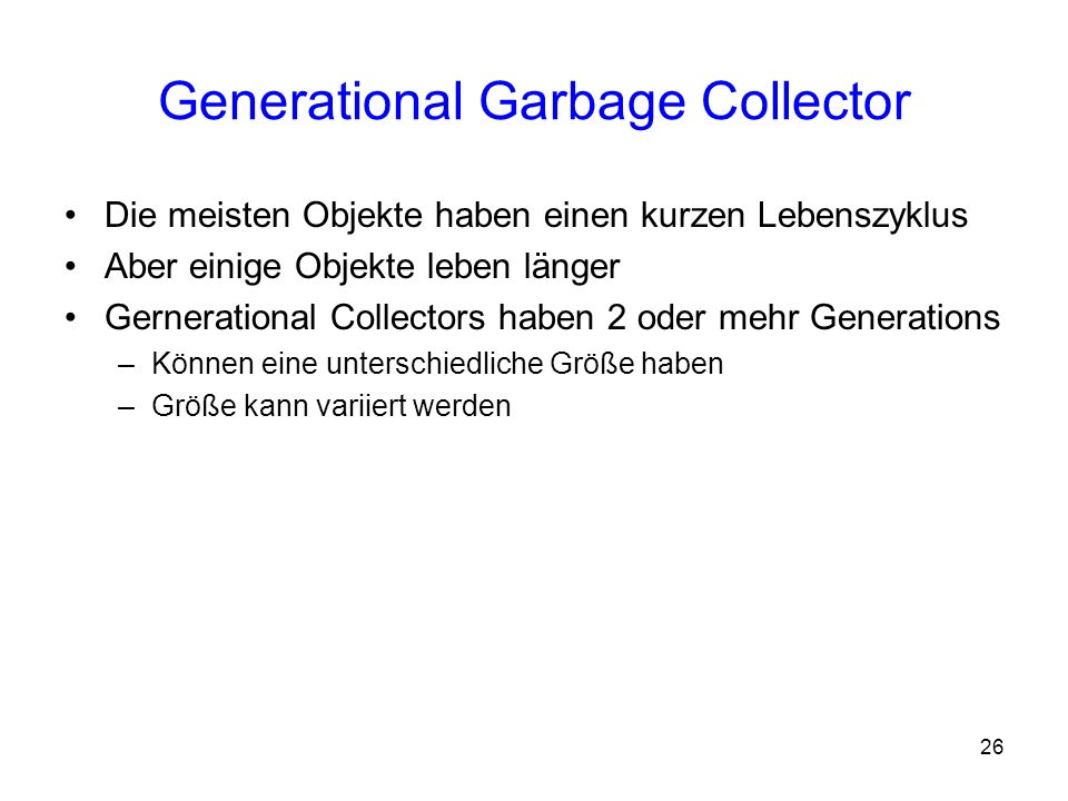 26 Generational Garbage Collector Die meisten Objekte haben einen kurzen Lebenszyklus Aber einige Objekte leben länger Gernerational Collectors haben