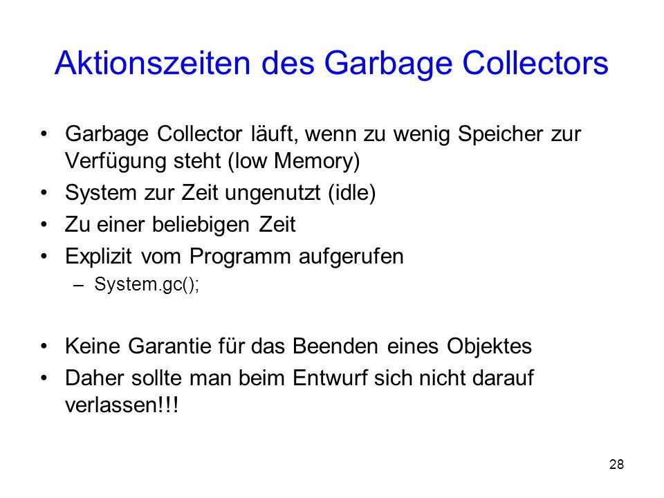 28 Aktionszeiten des Garbage Collectors Garbage Collector läuft, wenn zu wenig Speicher zur Verfügung steht (low Memory) System zur Zeit ungenutzt (id