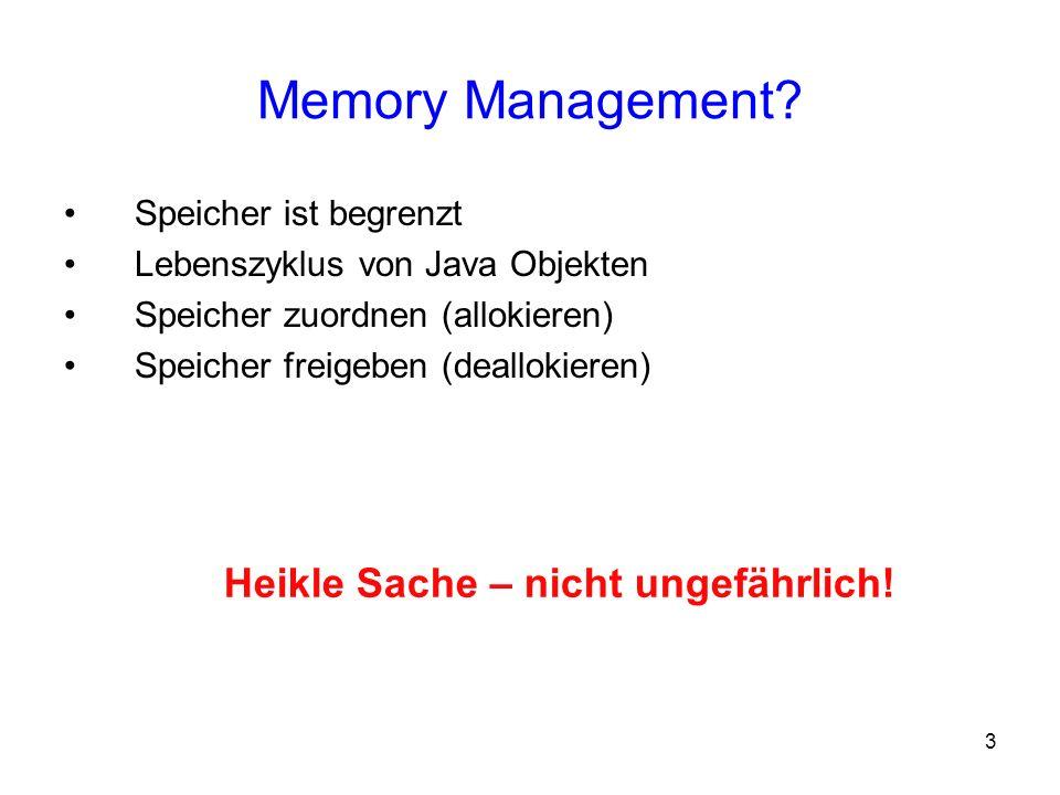 3 Memory Management? Speicher ist begrenzt Lebenszyklus von Java Objekten Speicher zuordnen (allokieren) Speicher freigeben (deallokieren) Heikle Sach