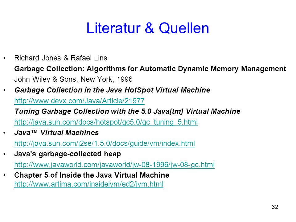 32 Literatur & Quellen Richard Jones & Rafael Lins Garbage Collection: Algorithms for Automatic Dynamic Memory Management John Wiley & Sons, New York,