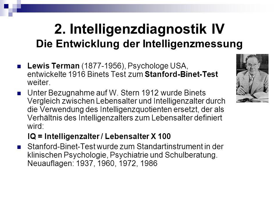 2. Intelligenzdiagnostik IV Die Entwicklung der Intelligenzmessung Lewis Terman (1877-1956), Psychologe USA, entwickelte 1916 Binets Test zum Stanford