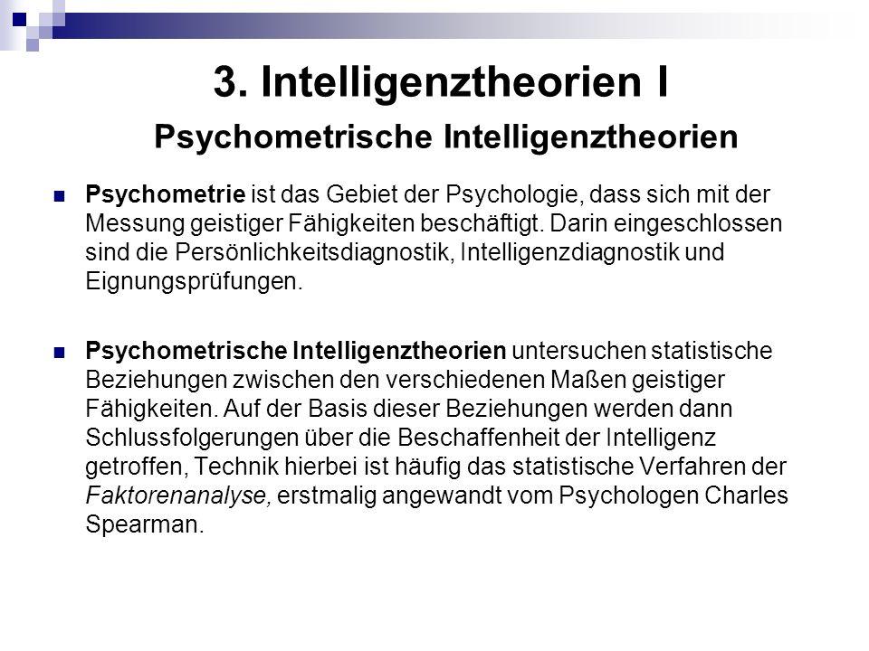 3. Intelligenztheorien I Psychometrische Intelligenztheorien Psychometrie ist das Gebiet der Psychologie, dass sich mit der Messung geistiger Fähigkei