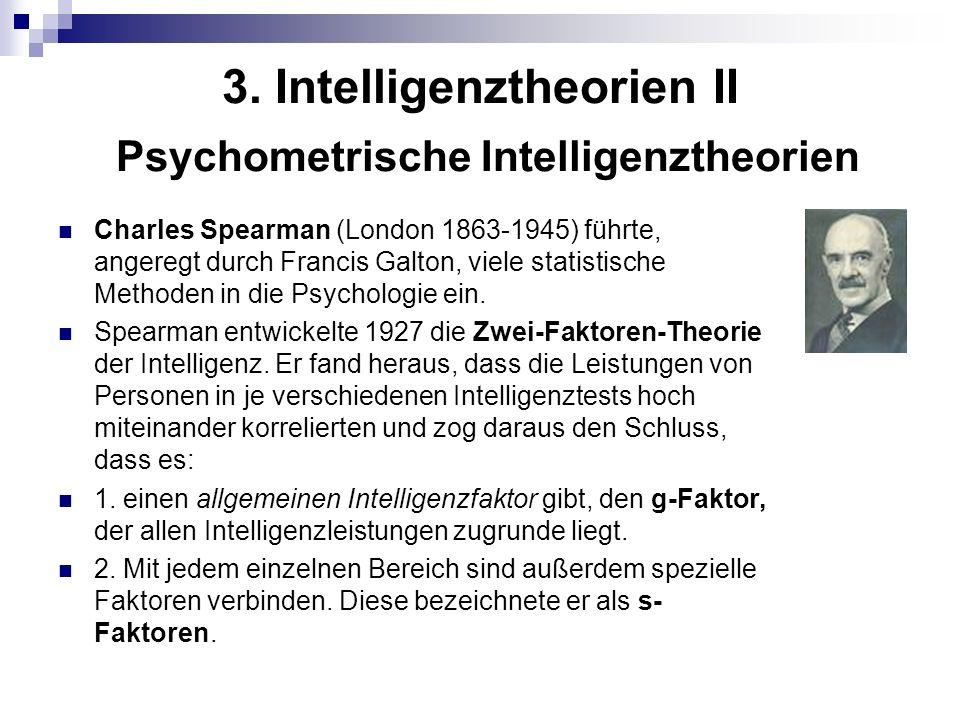 3. Intelligenztheorien II Psychometrische Intelligenztheorien Charles Spearman (London 1863-1945) führte, angeregt durch Francis Galton, viele statist