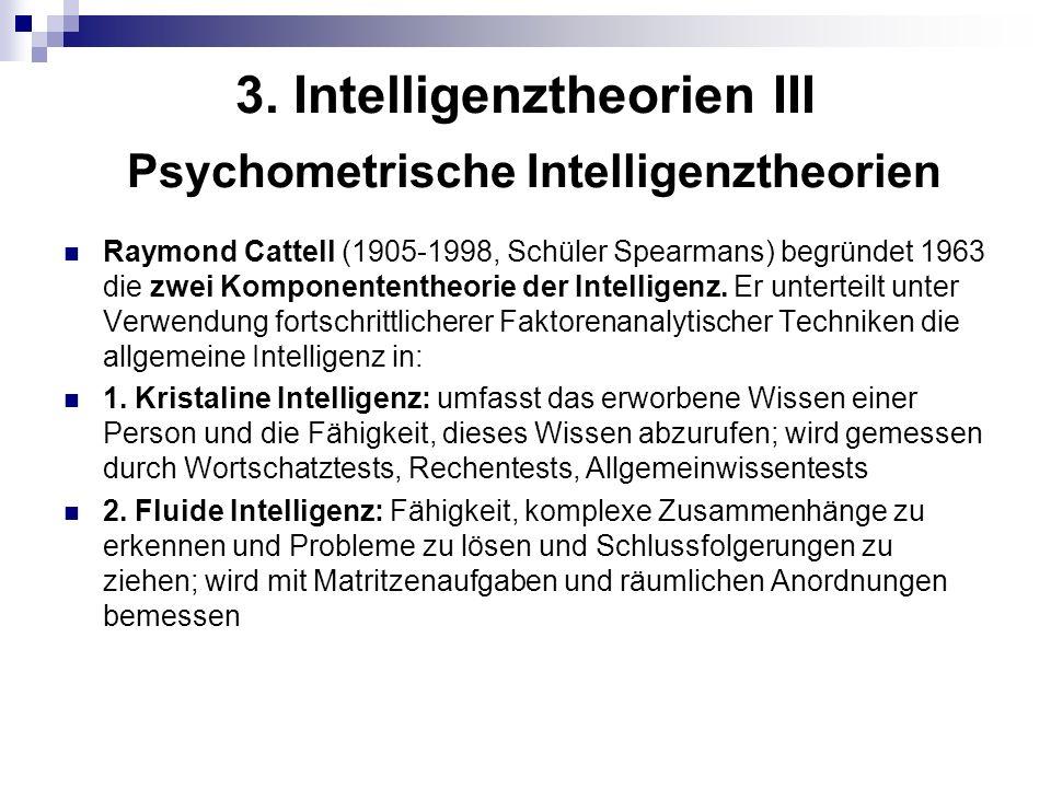 3. Intelligenztheorien III Psychometrische Intelligenztheorien Raymond Cattell (1905-1998, Schüler Spearmans) begründet 1963 die zwei Komponententheor