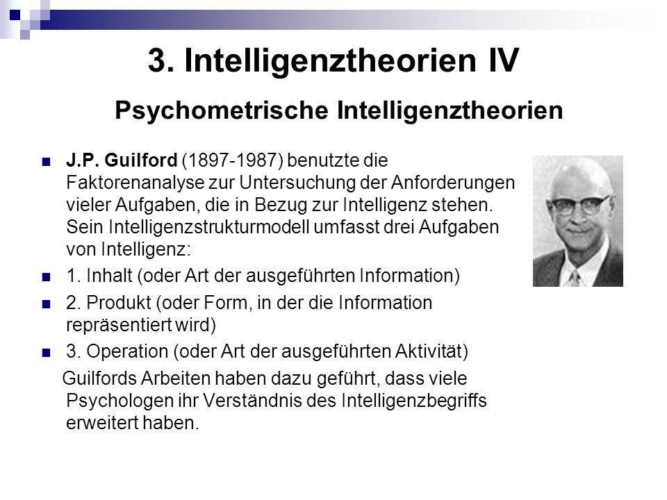 3. Intelligenztheorien IV Psychometrische Intelligenztheorien J.P. Guilford (1897-1987) benutzte die Faktorenanalyse zur Untersuchung der Anforderunge