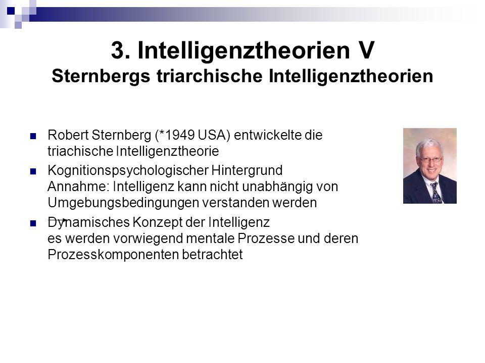 3. Intelligenztheorien V Sternbergs triarchische Intelligenztheorien Robert Sternberg (*1949 USA) entwickelte die triachische Intelligenztheorie Kogni