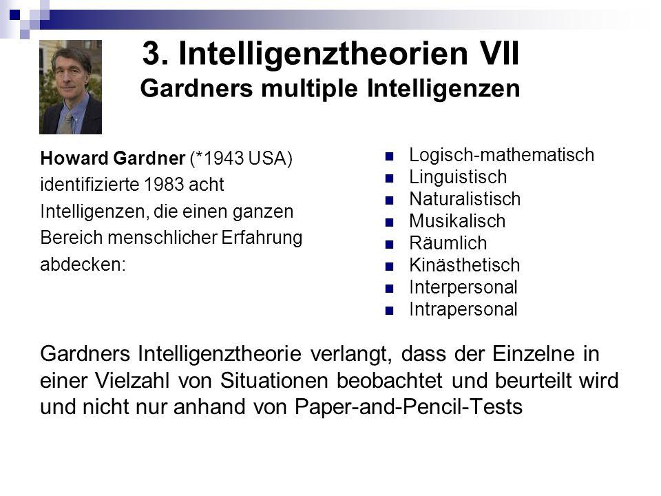 3. Intelligenztheorien VII Gardners multiple Intelligenzen Howard Gardner (*1943 USA) identifizierte 1983 acht Intelligenzen, die einen ganzen Bereich