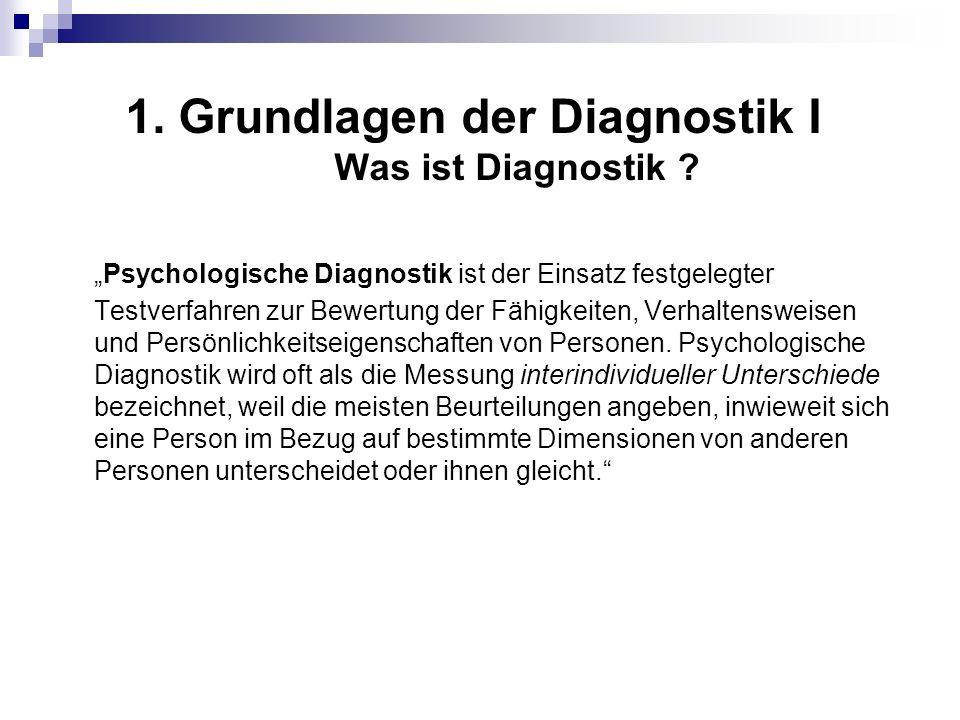 1. Grundlagen der Diagnostik I Was ist Diagnostik ? Psychologische Diagnostik ist der Einsatz festgelegter Testverfahren zur Bewertung der Fähigkeiten