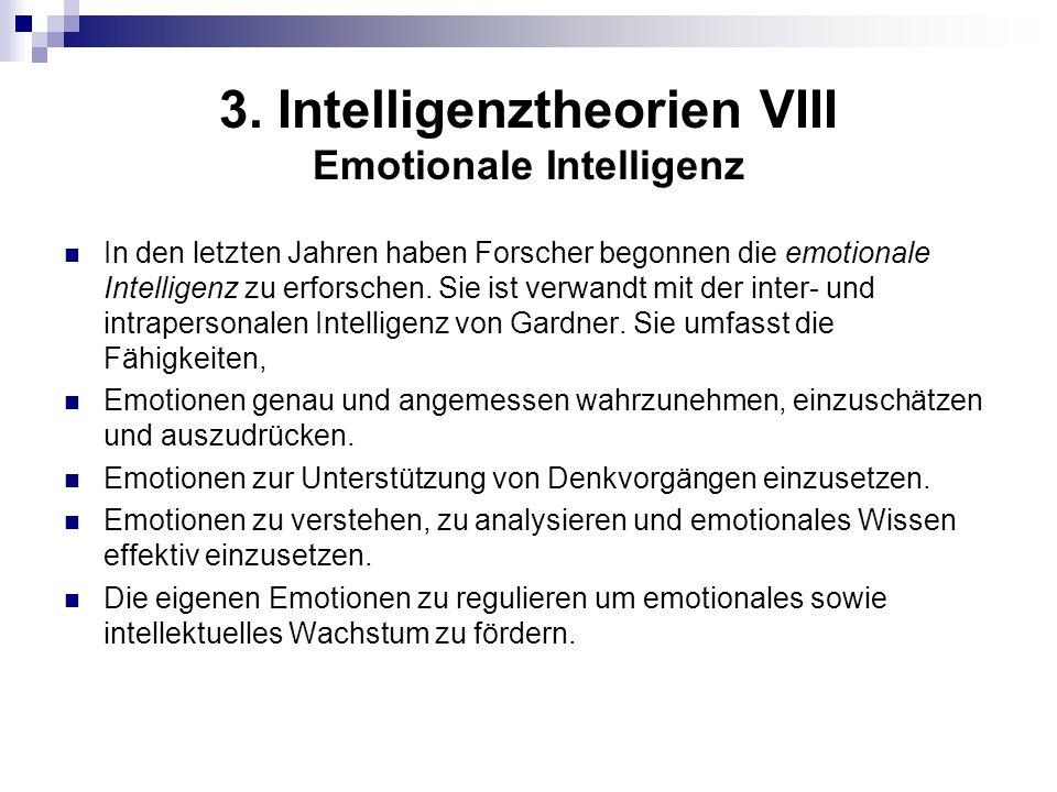 3. Intelligenztheorien VIII Emotionale Intelligenz In den letzten Jahren haben Forscher begonnen die emotionale Intelligenz zu erforschen. Sie ist ver