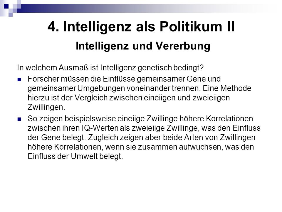 4. Intelligenz als Politikum II Intelligenz und Vererbung In welchem Ausmaß ist Intelligenz genetisch bedingt? Forscher müssen die Einflüsse gemeinsam
